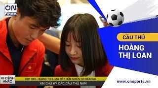 Cầu thủ Hot Girl Hoàng Thị Loan đầy hồn nhiên xin chữ ký các Cầu Thủ Bóng Đá Nam U22 Việt Nam