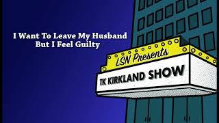 TK Kirkland Show: I Want To Leave My Husband But I Feel Guilty