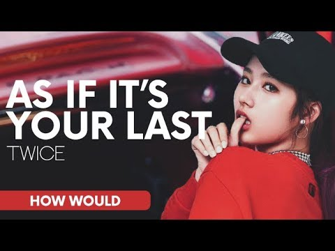 HOW WOULD TWICE SING AS IF IT'S YOUR LAST