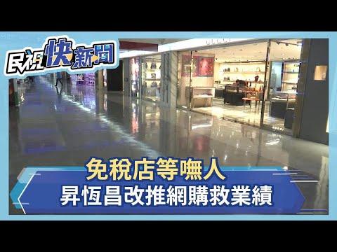 免稅店等嘸人 昇恆昌改推網購救業績-民視新聞