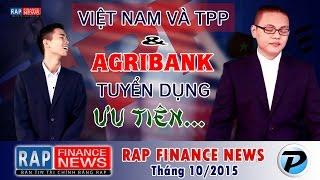 Việt Nam và TPP | Agribank tuyển dụng ưu tiên 'con cháu' | Rap Finance News 10 [OFFICIAL]