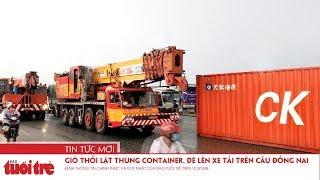 Gió thổi lật thùng container, đè lên xe tải trên cầu Đồng Nai