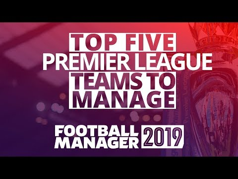 FM19 - Top 5 Premier League Teams To Manage In Football Manager 2019