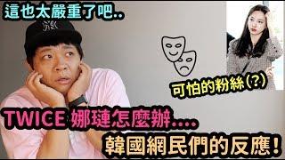 TWICE 娜璉怎麼辦....韓國網民們的反應!DenQ