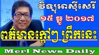 ពត៏មានក្តៅៗពេលព្រឹក | Khmer News Morning December 15 2017 | Political News in Cambodia