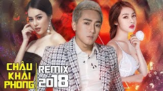 Châu Khải Phong Remix 2018 - Liên Khúc Nhạc Trẻ Remix Hay Nhất Của Châu Khải Phong 2018